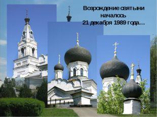 Возрождение святыни началось 21 декабря 1989 года…