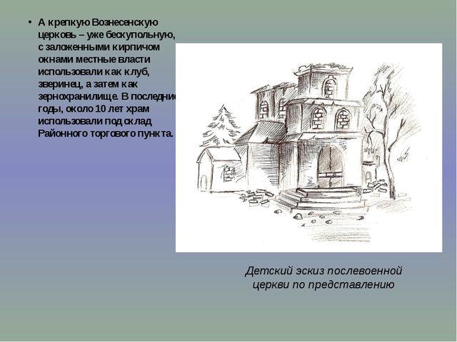 А крепкую Вознесенскую церковь – уже бескупольную, с заложенными кирпичом окн...