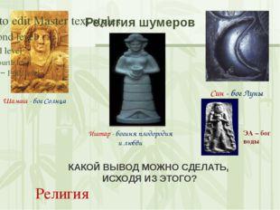 Религия шумеров Шамаш - бог Солнца Син - бог Луны Иштар - богиня плодородия и