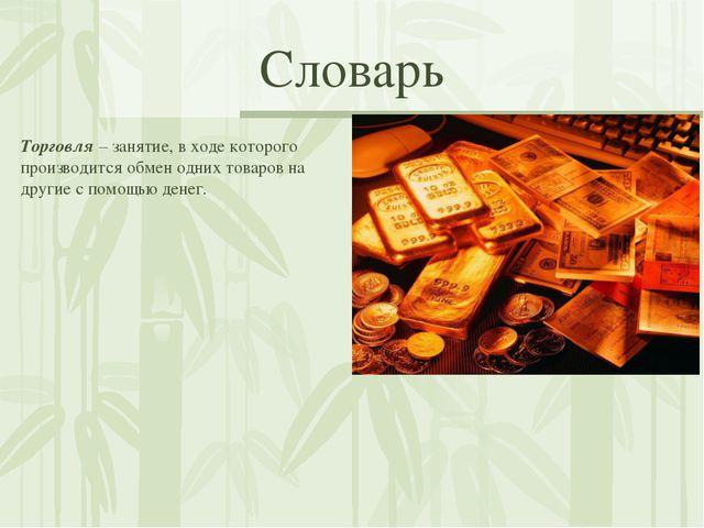 Словарь Торговля – занятие, в ходе которого производится обмен одних товаров...