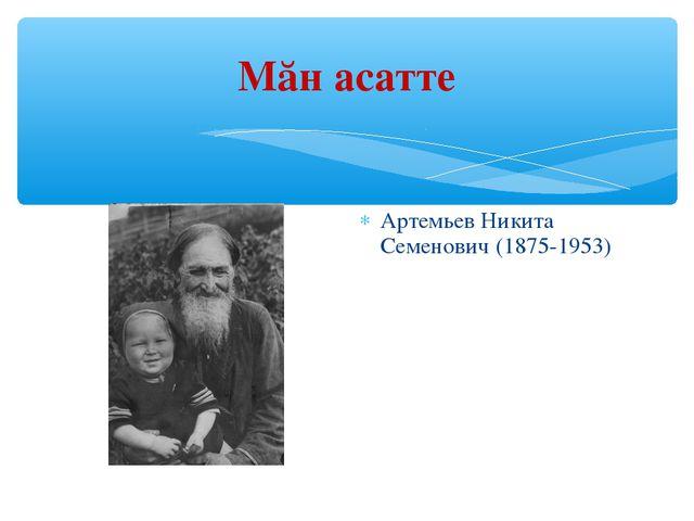 Мăн асатте Артемьев Никита Семенович (1875-1953)