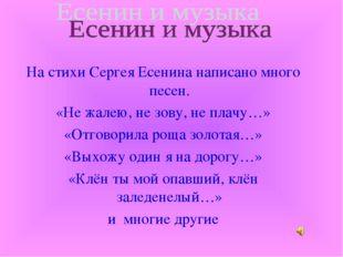На стихи Сергея Есенина написано много песен. «Не жалею, не зову, не плачу…»