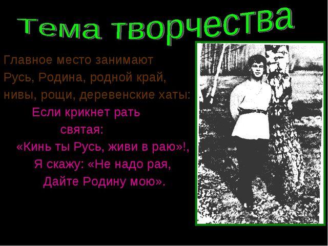 Главное место занимают Русь, Родина, родной край, нивы, рощи, деревенские хат...