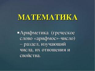 Арифметика (греческое слово «арифмос»-число) – раздел, изучающий числа, их от