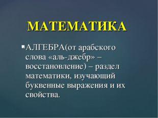 АЛГЕБРА(от арабского слова «аль-джебр» –восстановление) – раздел математики,
