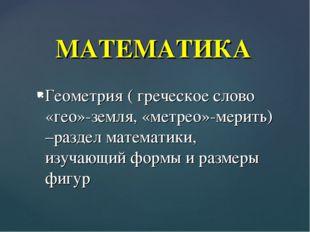 Геометрия ( греческое слово «гео»-земля, «метрео»-мерить) –раздел математики,
