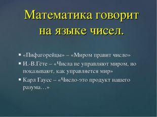 «Пифагорейцы» – «Миром правит число» И.-В.Гёте – «Числа не управляют миром, н