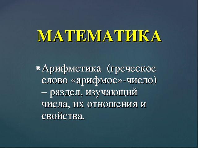 Арифметика (греческое слово «арифмос»-число) – раздел, изучающий числа, их от...