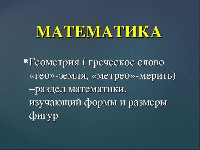 Геометрия ( греческое слово «гео»-земля, «метрео»-мерить) –раздел математики,...