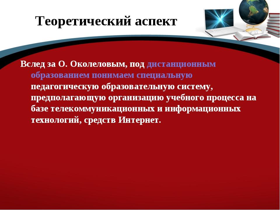 Теоретический аспект Вслед за О. Околеловым, под дистанционным образованием п...