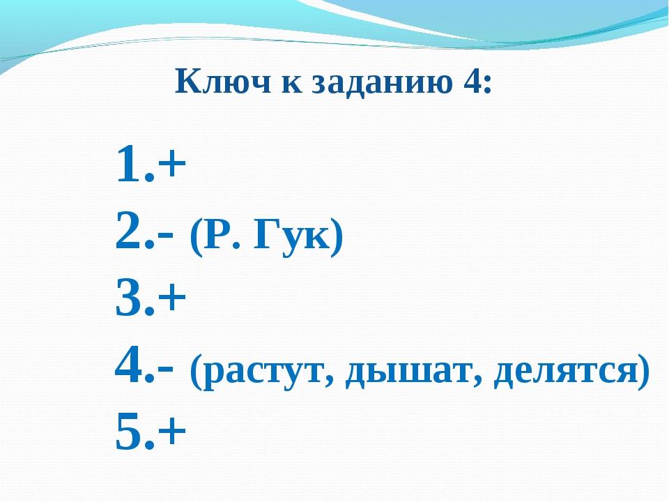 Ключ к заданию 4: 1.+ 2.- (Р. Гук) 3.+ 4.- (растут, дышат, делятся) 5.+
