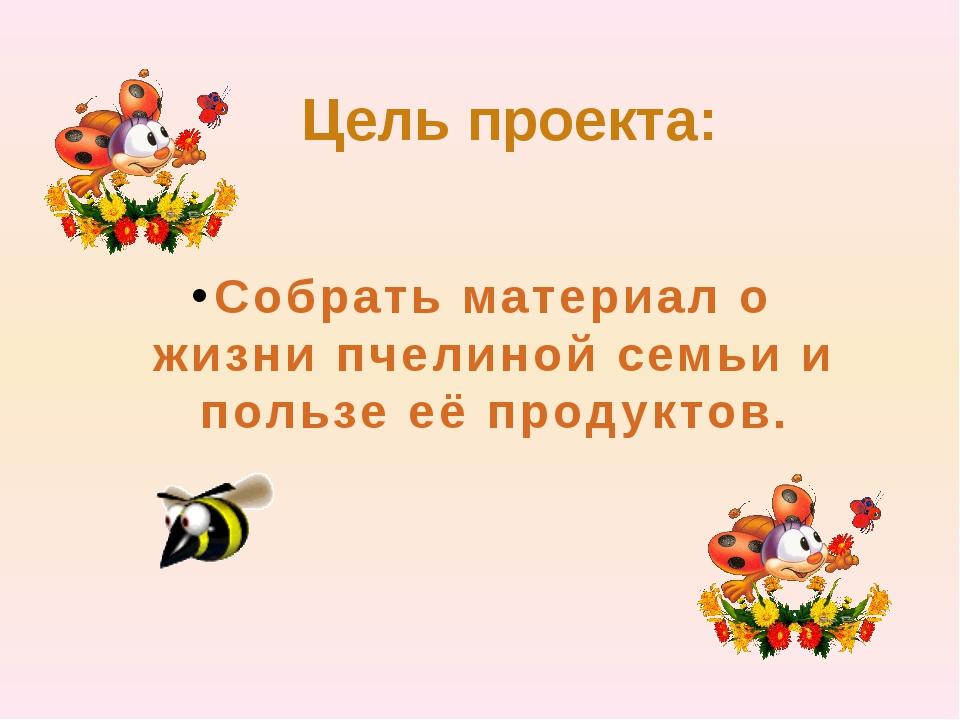 Цель проекта: Собрать материал о жизни пчелиной семьи и пользе её продуктов.