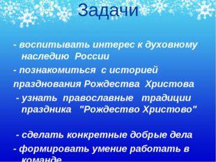 Задачи - воспитывать интерес к духовному наследию России - познакомиться с ис