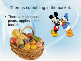 There is something in the basket. There are bananas, pears, apples in the bas