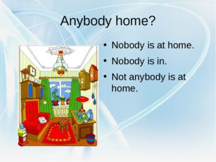 Anybody home? Nobody is at home. Nobody is in. Not anybody is at home.