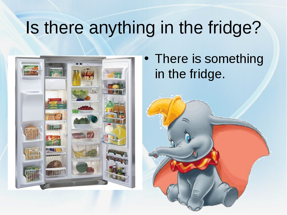Is there anything in the fridge? There is something in the fridge.