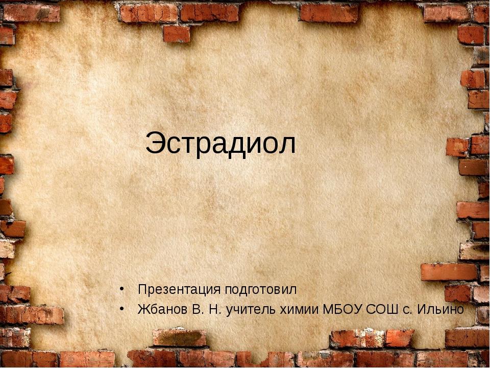 Эстрадиол Презентация подготовил Жбанов В. Н. учитель химии МБОУ СОШ с. Ильино