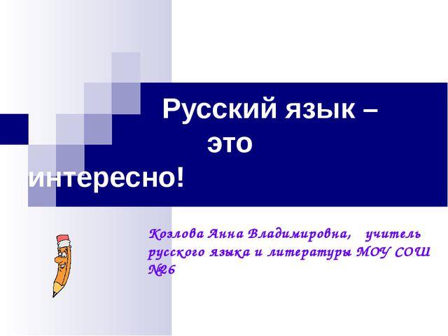 Русский язык – это интересно! Козлова Анна Владимировна, учитель русско...