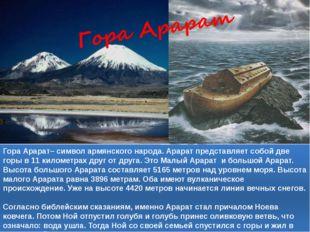 Гора Арарат– символ армянского народа. Арарат представляет собой две горы в 1