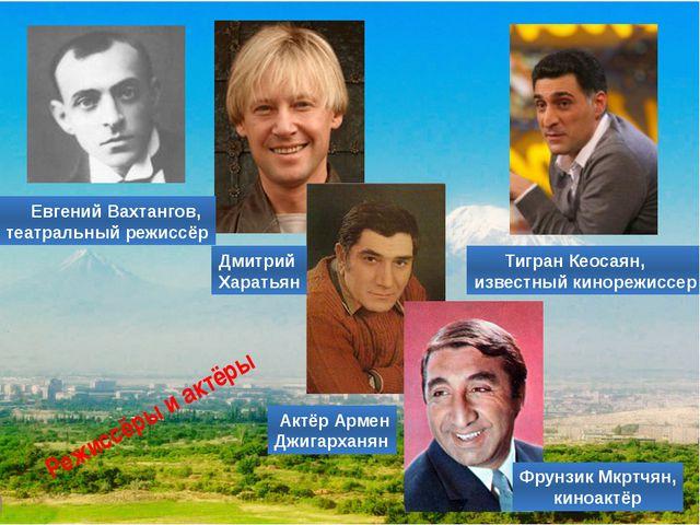 Тигран Кеосаян, известный кинорежиссер Фрунзик Мкртчян, киноактёр Режиссёры...