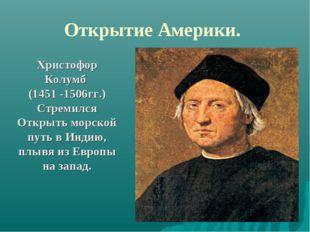 Открытие Америки. Христофор Колумб (1451 -1506гг.) Стремился Открыть морской