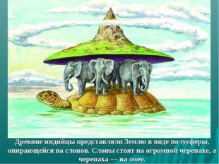 Древние индийцы представляли Землю в виде полусферы, опирающейся на слонов. С