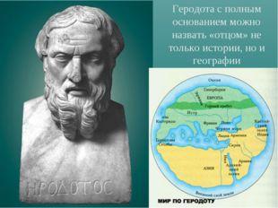 Геродота с полным основанием можно назвать «отцом» не только истории, но и ге
