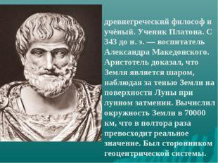 Аристо́тель древнегреческий философ и учёный. Ученик Платона. С 343 до н. э.