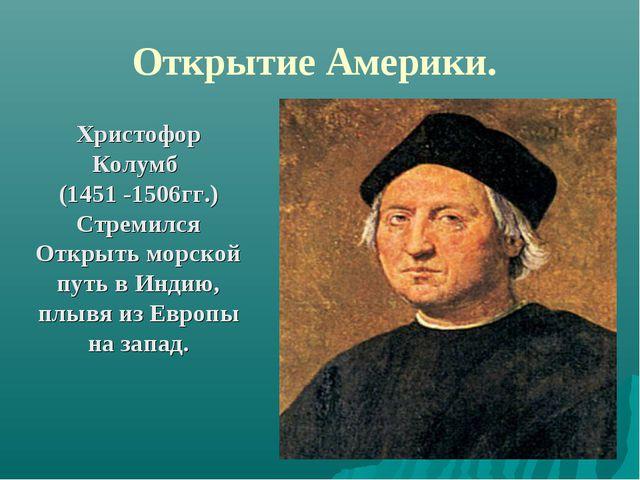 Открытие Америки. Христофор Колумб (1451 -1506гг.) Стремился Открыть морской...