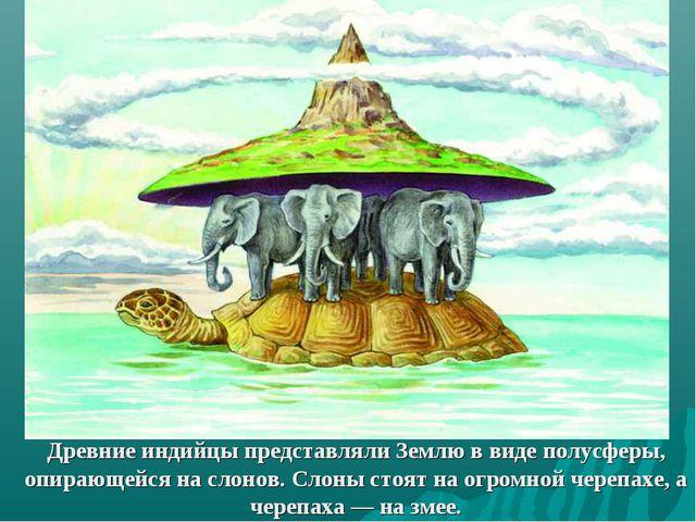 Древние индийцы представляли Землю в виде полусферы, опирающейся на слонов. С...