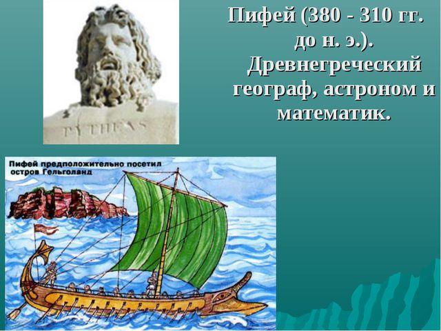 Пифей (380 - 310 гг. до н. э.). Древнегреческий географ, астроном и математик.