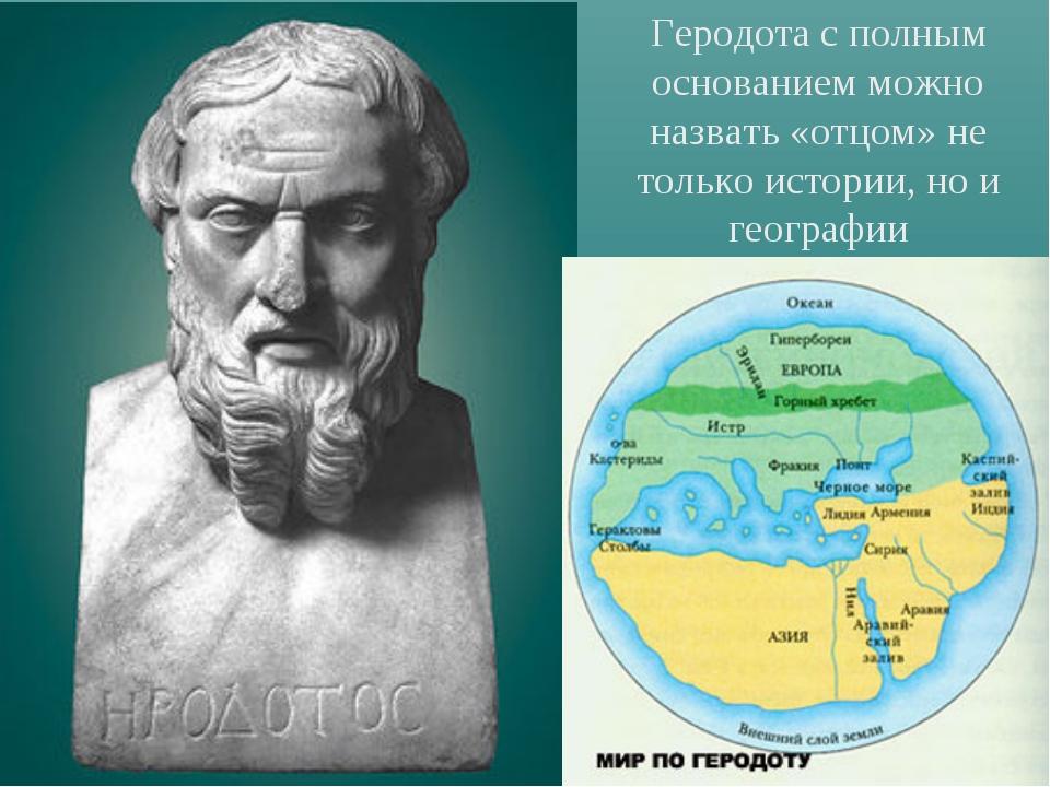 Геродота с полным основанием можно назвать «отцом» не только истории, но и ге...