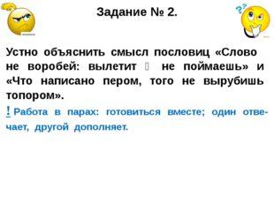 Задание № 2. Устно объяснить смысл пословиц «Слово не воробей: вылетит ‒ не п