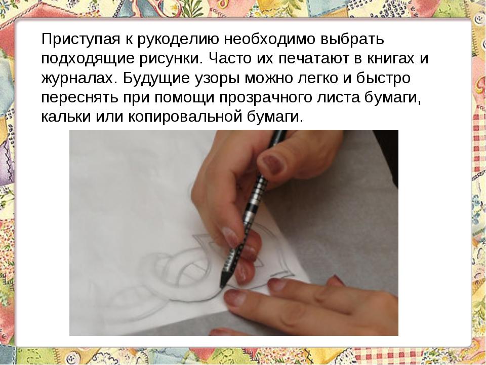 Приступая к рукоделию необходимо выбрать подходящие рисунки. Часто их печатаю...