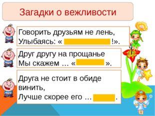 Загадки о вежливости Говорить друзьям не лень, Улыбаясь: « !». Друг другу на
