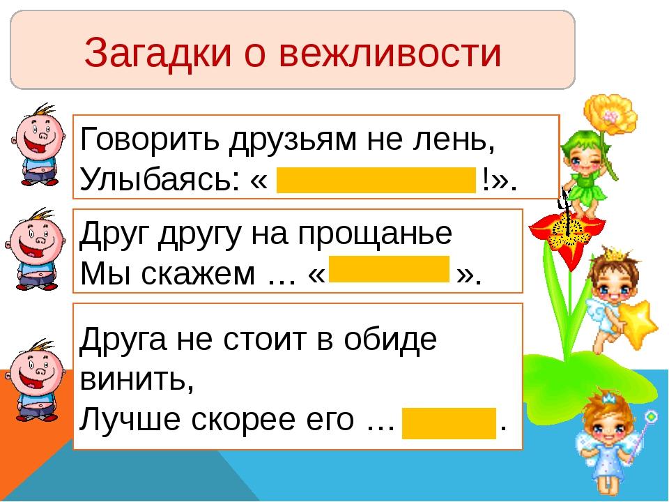 Загадки о вежливости Говорить друзьям не лень, Улыбаясь: « !». Друг другу на...