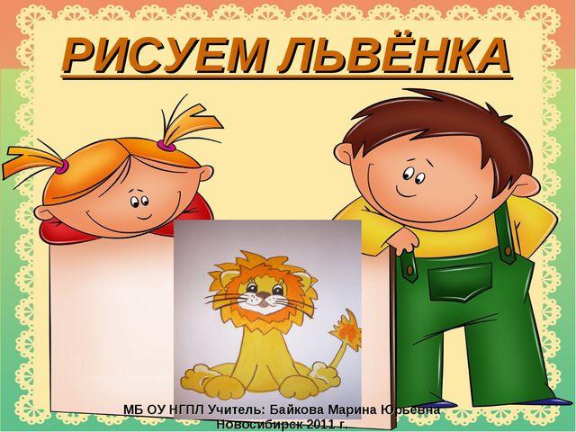 РИСУЕМ ЛЬВЁНКА МБ ОУ НГПЛ Учитель: Байкова Марина Юрьевна Новосибирск 2011 г.
