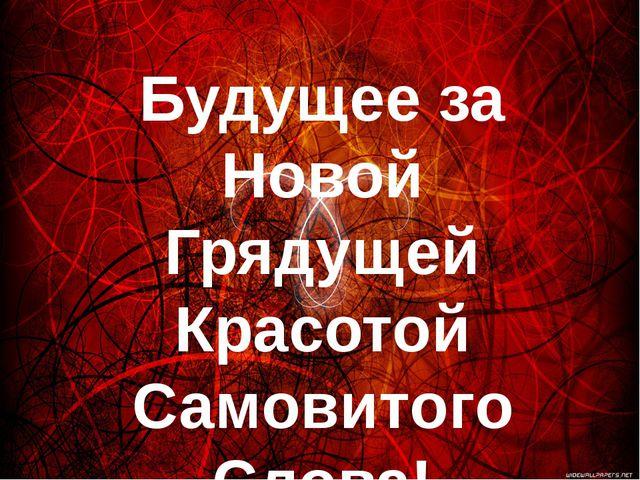 Будущее за Новой Грядущей Красотой Самовитого Слова!