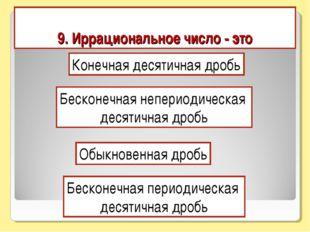 9. Иррациональное число - это Конечная десятичная дробь Бесконечная непериоди