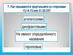 7. Как называются треугольники со сторонами 13,14,15 или 51,52,53? египетским