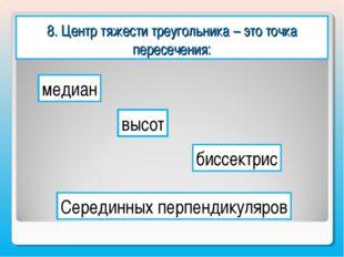 8. Центр тяжести треугольника – это точка пересечения: медиан высот биссектри