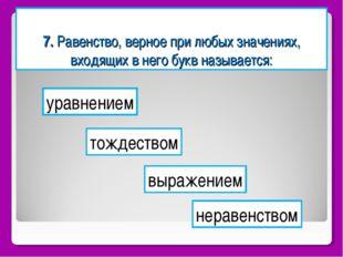 7. Равенство, верное при любых значениях, входящих в него букв называется: ур