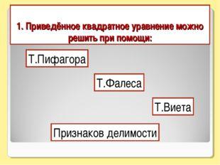 1. Приведённое квадратное уравнение можно решить при помощи: Т.Пифагора Т.Фал