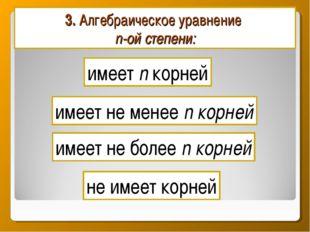 3. Алгебраическое уравнение n-ой степени: имеет n корней имеет не более n кор
