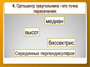 4. Ортоцентр треугольника –это точка пересечения: медиан биссектрис Серединны