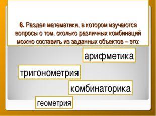 6. Раздел математики, в котором изучаются вопросы о том, сколько различных ко