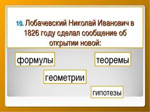 10. Лобачевский Николай Иванович в 1826 году сделал сообщение об открытии нов