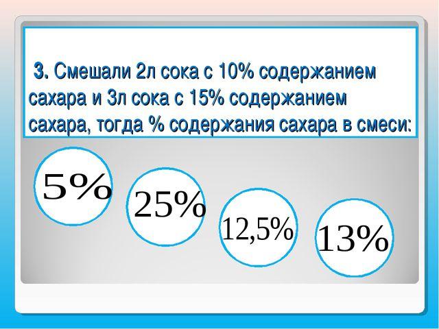 3. Смешали 2л сока с 10% содержанием сахара и 3л сока с 15% содержанием саха...