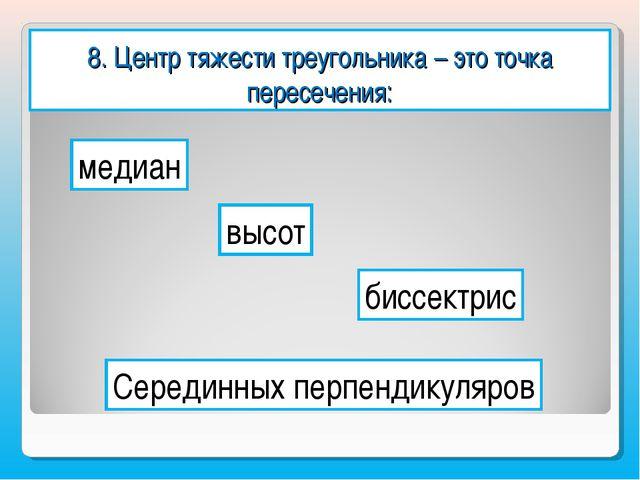 8. Центр тяжести треугольника – это точка пересечения: медиан высот биссектри...