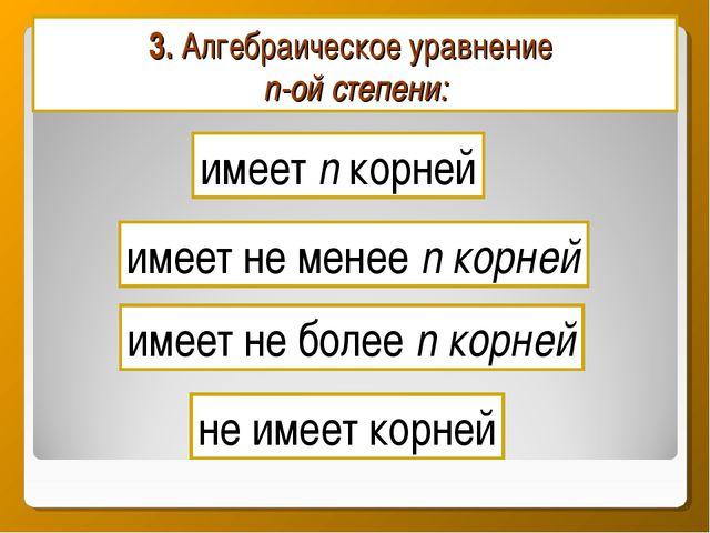 3. Алгебраическое уравнение n-ой степени: имеет n корней имеет не более n кор...